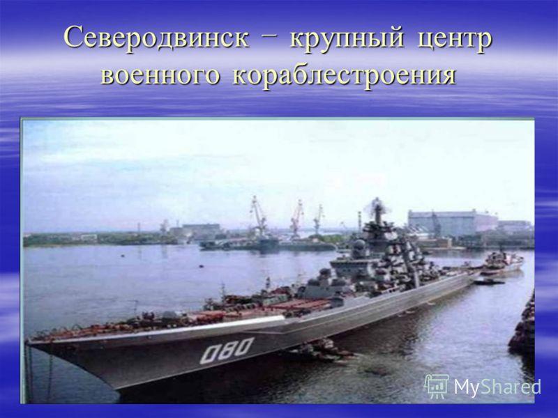 Северодвинск – крупный центр военного кораблестроения