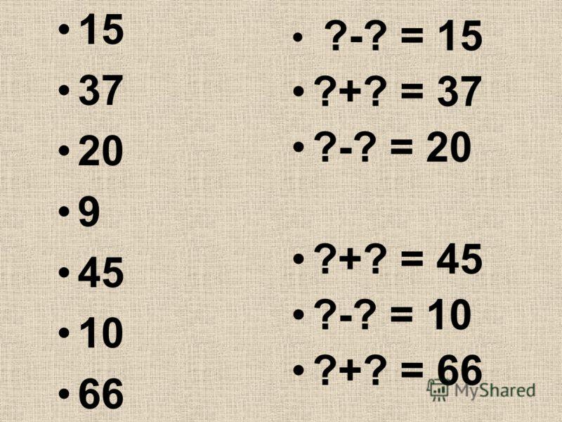 15 37 20 9 45 10 66 ?-? = 15 ?+? = 37 ?-? = 20 ?+? = 45 ?-? = 10 ?+? = 66