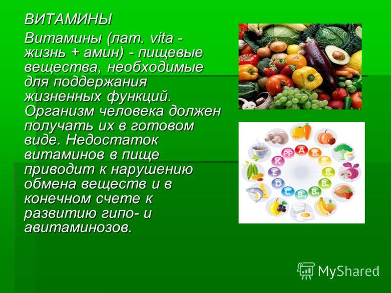 ВИТАМИНЫ Витамины (лат. vita - жизнь + амин) - пищевые вещества, необходимые для поддержания жизненных функций. Организм человека должен получать их в готовом виде. Недостаток витаминов в пище приводит к нарушению обмена веществ и в конечном счете к