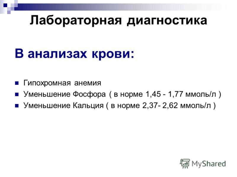 Лабораторная диагностика В анализах крови: Гипохромная анемия Уменьшение Фосфора ( в норме 1,45 - 1,77 ммоль/л ) Уменьшение Кальция ( в норме 2,37- 2,62 ммоль/л )
