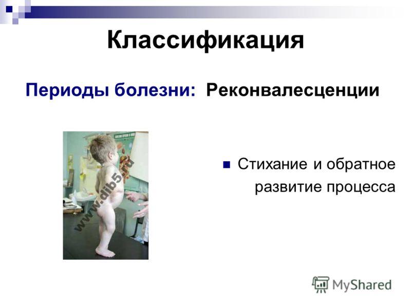 Классификация Периоды болезни: Реконвалесценции Стихание и обратное развитие процесса