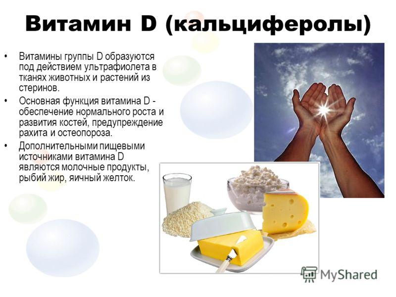 Витамин D (кальциферолы) Витамины группы D образуются под действием ультрафиолета в тканях животных и растений из стеринов. Основная функция витамина D - обеспечение нормального роста и развития костей, предупреждение рахита и остеопороза. Дополнител