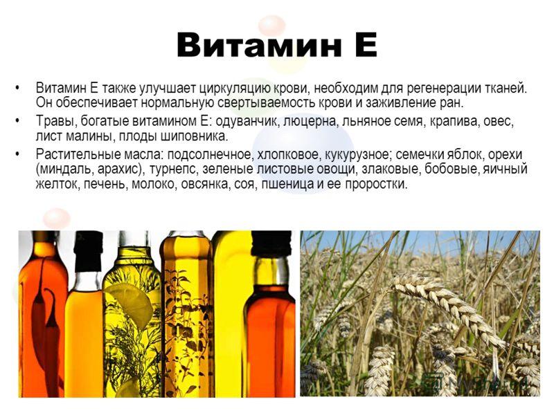Витамин E Витамин Е также улучшает циркуляцию крови, необходим для регенерации тканей. Он обеспечивает нормальную свертываемость крови и заживление ран. Травы, богатые витамином Е: одуванчик, люцерна, льняное семя, крапива, овес, лист малины, плоды ш