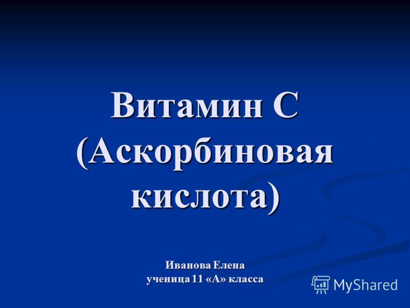 Витамин С (Аскорбиновая кислота) Иванова Елена ученица 11 «А» класса