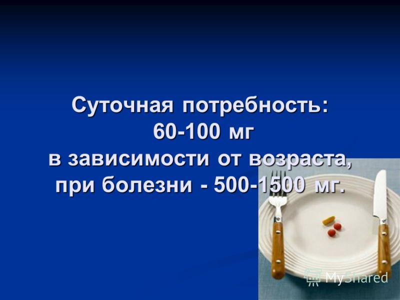 Суточная потребность: 60-100 мг в зависимости от возраста, при болезни - 500-1500 мг.