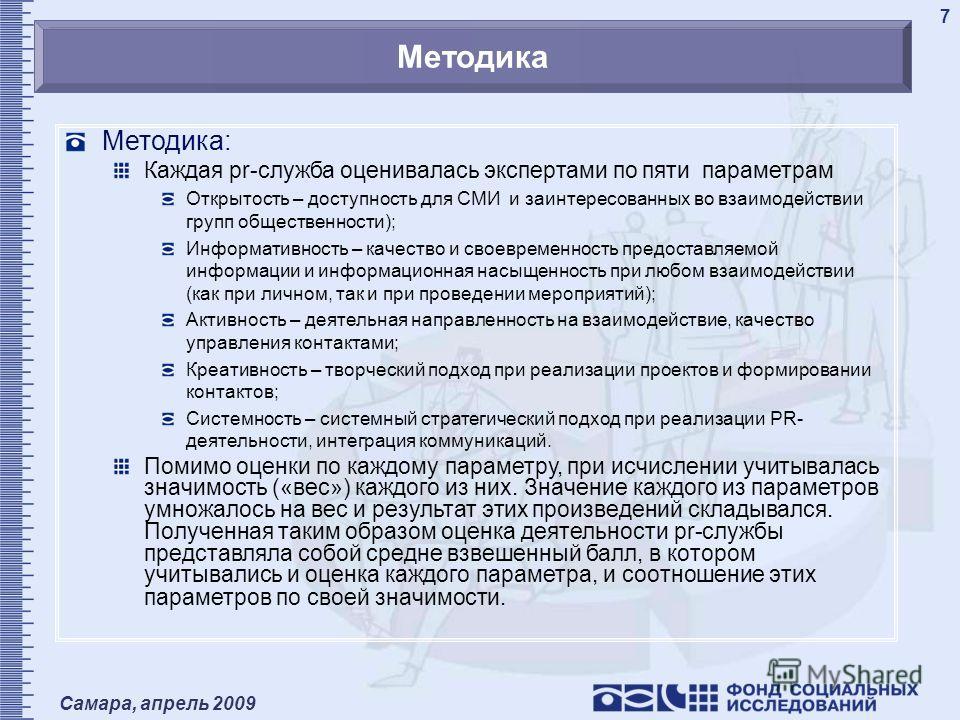 Самара, апрель 2009 7 Методика Методика: Каждая pr-служба оценивалась экспертами по пяти параметрам Открытость – доступность для СМИ и заинтересованных во взаимодействии групп общественности); Информативность – качество и своевременность предоставляе