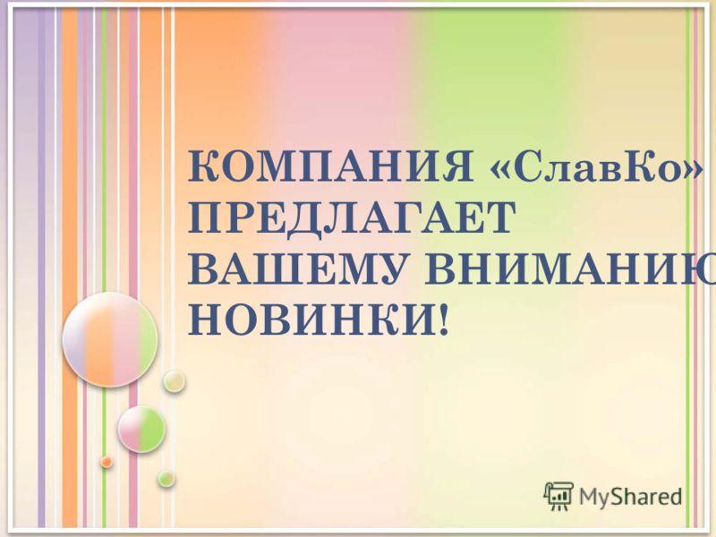 КОМПАНИЯ «СлавКо» ПРЕДЛАГАЕТ ВАШЕМУ ВНИМАНИЮ НОВИНКИ!