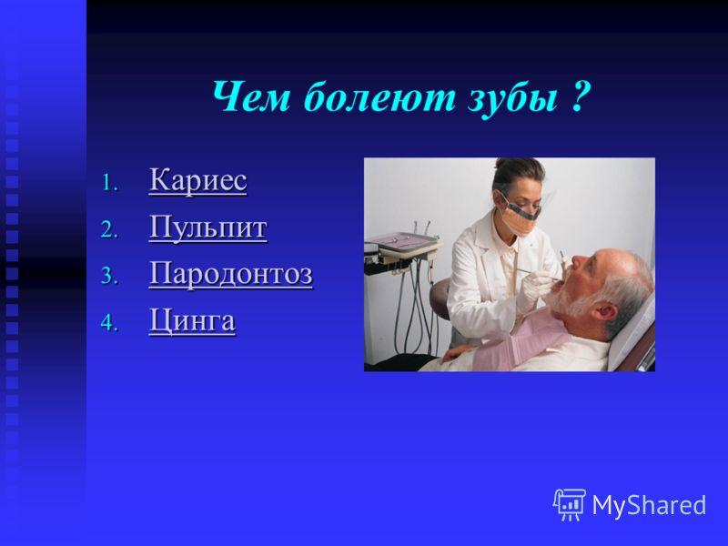 Чем болеют зубы ? 1. Кариес Кариес 2. Пульпит Пульпит 3. Пародонтоз Пародонтоз 4. Цинга Цинга