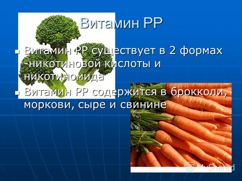 Витамин РР Витамин РР существует в 2 формах -никотиновой кислоты и никотиномида Витамин РР существует в 2 формах -никотиновой кислоты и никотиномида Витамин РР содержится в брокколи, моркови, сыре и свинине Витамин РР содержится в брокколи, моркови,