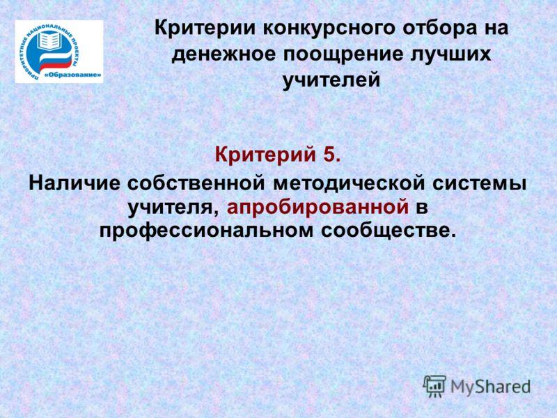 Критерии конкурсного отбора на денежное поощрение лучших учителей Критерий 5. Наличие собственной методической системы учителя, апробированной в профессиональном сообществе.