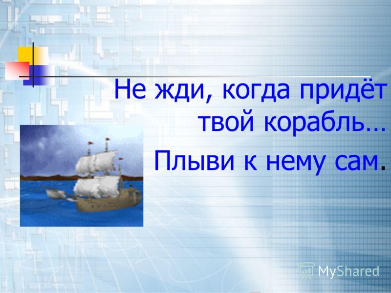 Не жди, когда придёт твой корабль… Плыви к нему сам.