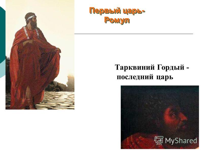 Первый царь- Ромул Первый царь- Ромул Тарквиний Гордый - последний царь