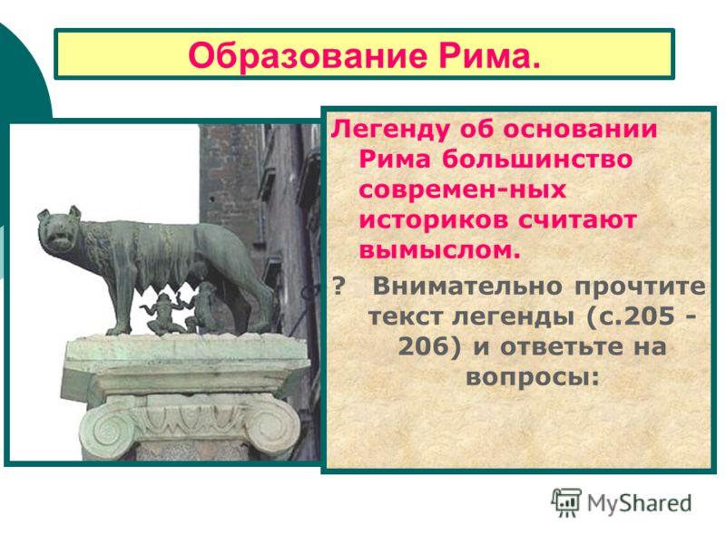 Образование Рима. Легенду об основании Рима большинство современ-ных историков считают вымыслом. ? Внимательно прочтите текст легенды (с.205 - 206) и ответьте на вопросы: