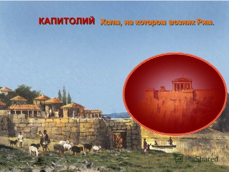 КАПИТОЛИЙ Холм, на котором возник Рим. Холм, на котором возник Рим.