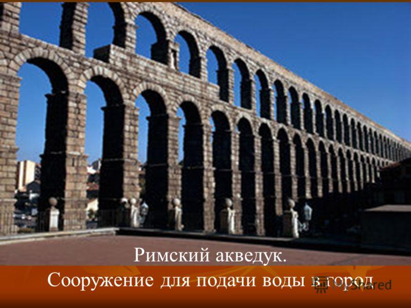 Римский акведук. Сооружение для подачи воды в город