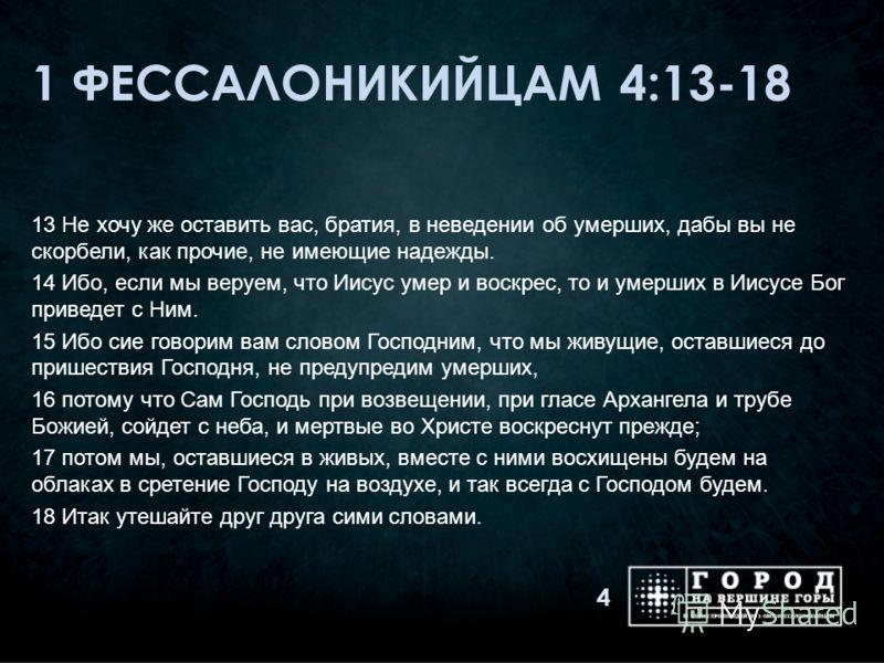 1 ФЕССАЛОНИКИЙЦАМ 4:13-18 13 Не хочу же оставить вас, братия, в неведении об умерших, дабы вы не скорбели, как прочие, не имеющие надежды. 14 Ибо, если мы веруем, что Иисус умер и воскрес, то и умерших в Иисусе Бог приведет с Ним. 15 Ибо сие говорим