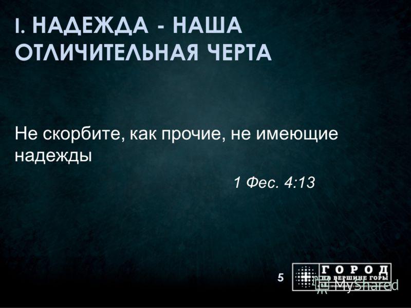 I. НАДЕЖДА - НАША ОТЛИЧИТЕЛЬНАЯ ЧЕРТА Не скорбите, как прочие, не имеющие надежды 1 Фес. 4:13 5
