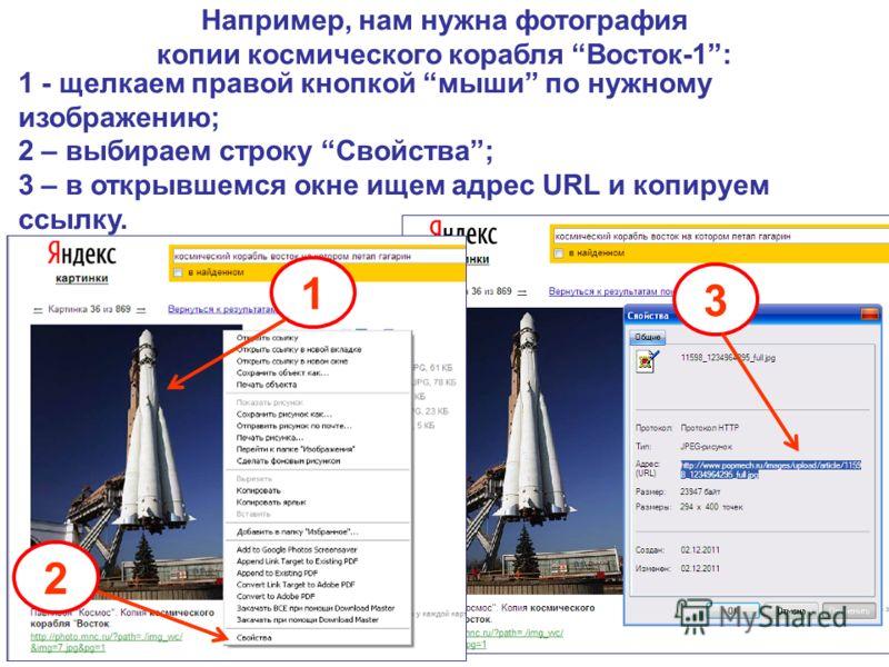 1 - щелкаем правой кнопкой мыши по нужному изображению; 2 – выбираем строку Свойства; 3 – в открывшемся окне ищем адрес URL и копируем ссылку. 1 2 3 Например, нам нужна фотография копии космического корабля Восток-1: