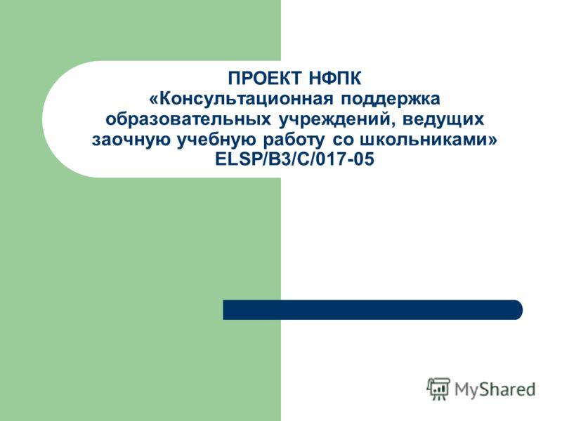 ПРОЕКТ НФПК «Консультационная поддержка образовательных учреждений, ведущих заочную учебную работу со школьниками» ELSP/В3/C/017-05