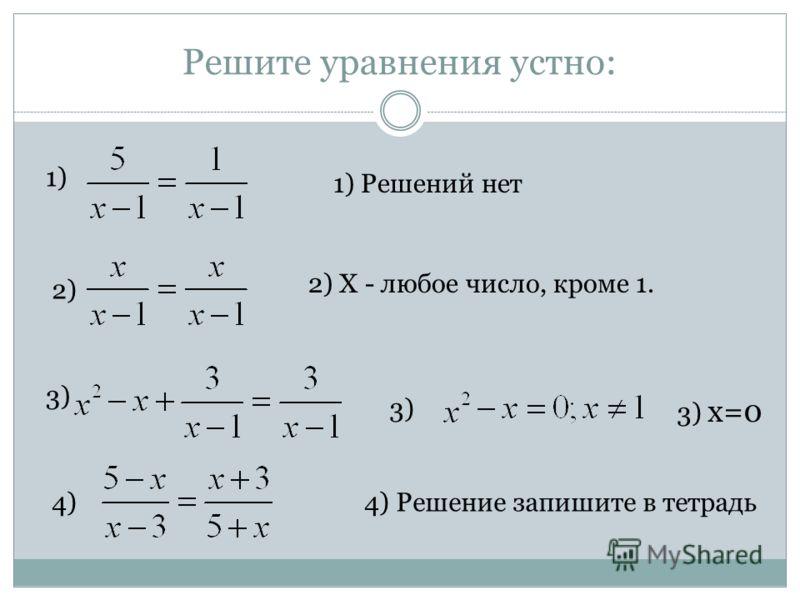Решите уравнения устно: 1) 2) 1) Решений нет 2) X - любое число, кроме 1. 3) 3) x=0 4)4) 3) 4) Решение запишите в тетрадь