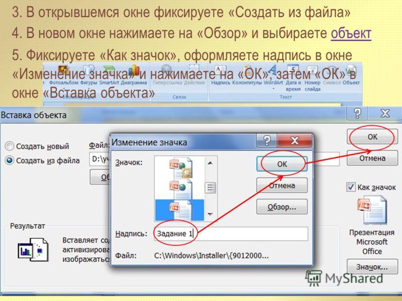 3. В открывшемся окне фиксируете «Создать из файла» 4. В новом окне нажимаете на «Обзор» и выбираете объектобъект 5. Фиксируете «Как значок», оформляете надпись в окне «Изменение значка» и нажимаете на «ОК», затем «ОК» в окне «Вставка объекта»