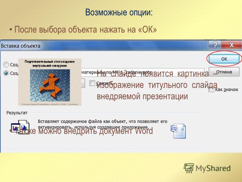 Возможные опции: После выбора объекта нажать на «ОК» На слайде появится картинка – изображение титульного слайда внедряемой презентации Также можно внедрить документ Word