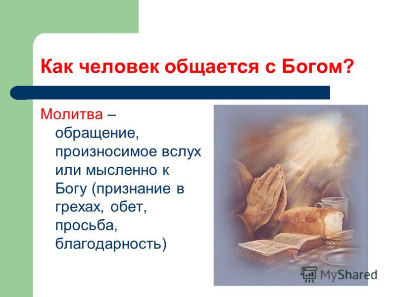 Как человек общается с Богом? Молитва – обращение, произносимое вслух или мысленно к Богу (признание в грехах, обет, просьба, благодарность)