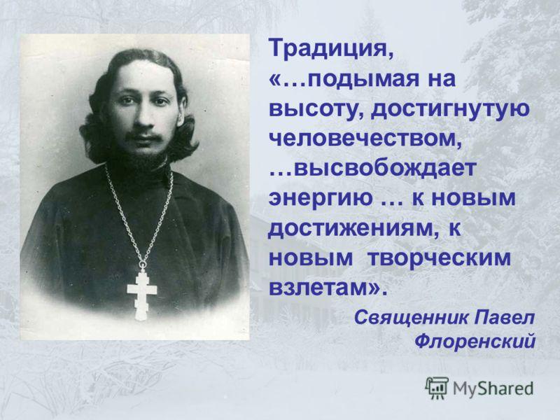 Традиция, «…подымая на высоту, достигнутую человечеством, …высвобождает энергию … к новым достижениям, к новым творческим взлетам». Священник Павел Флоренский