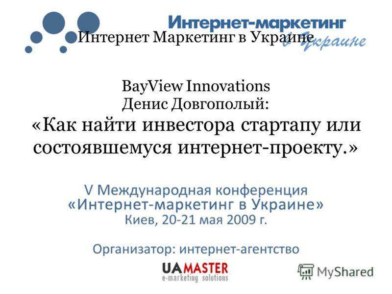 Интернет Маркетинг в Украине BayView Innovations Денис Довгополый: «Как найти инвестора стартапу или состоявшемуся интернет-проекту.»