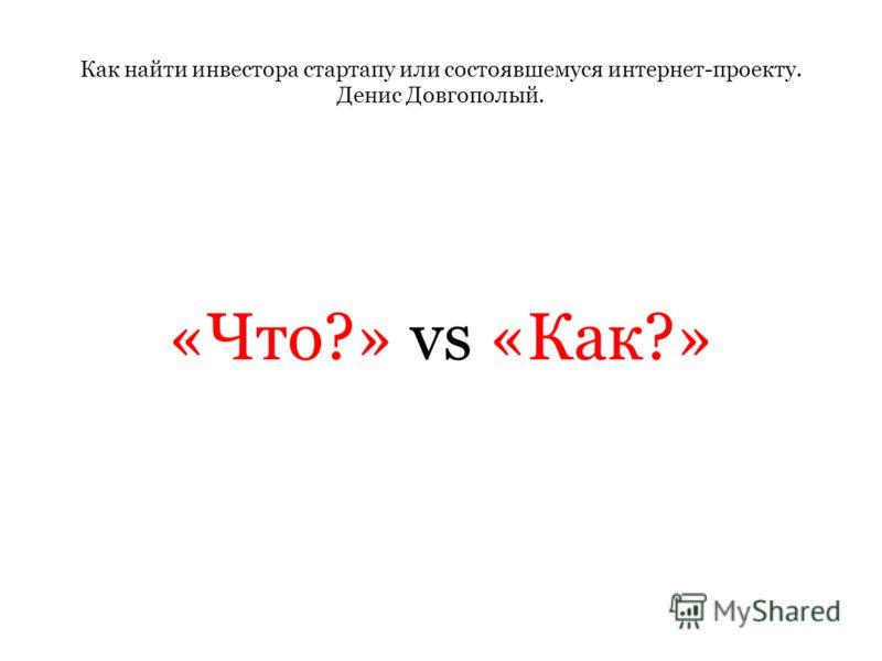 Как найти инвестора стартапу или состоявшемуся интернет-проекту. Денис Довгополый. «Что?» vs «Как?»