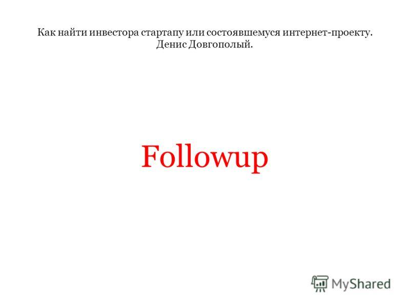 Как найти инвестора стартапу или состоявшемуся интернет-проекту. Денис Довгополый. Followup