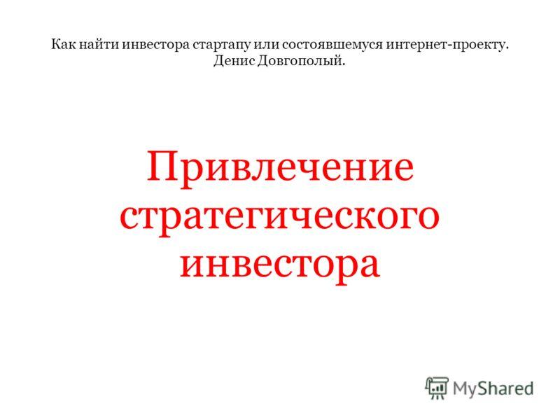 Как найти инвестора стартапу или состоявшемуся интернет-проекту. Денис Довгополый. Привлечение стратегического инвестора