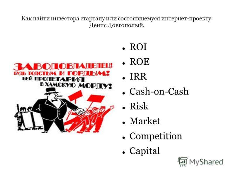 Как найти инвестора стартапу или состоявшемуся интернет-проекту. Денис Довгополый. ROI ROE IRR Cash-on-Cash Risk Market Competition Capital