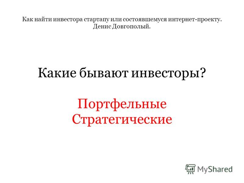Как найти инвестора стартапу или состоявшемуся интернет-проекту. Денис Довгополый. Какие бывают инвесторы? Портфельные Стратегические