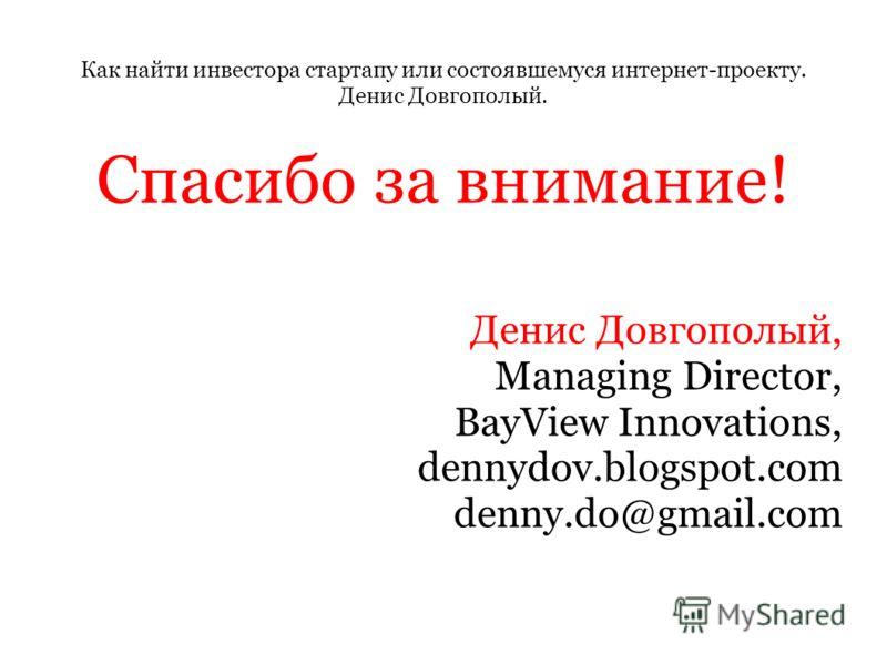 Как найти инвестора стартапу или состоявшемуся интернет-проекту. Денис Довгополый. Спасибо за внимание! Денис Довгополый, Managing Director, BayView Innovations, dennydov.blogspot.com denny.do@gmail.com