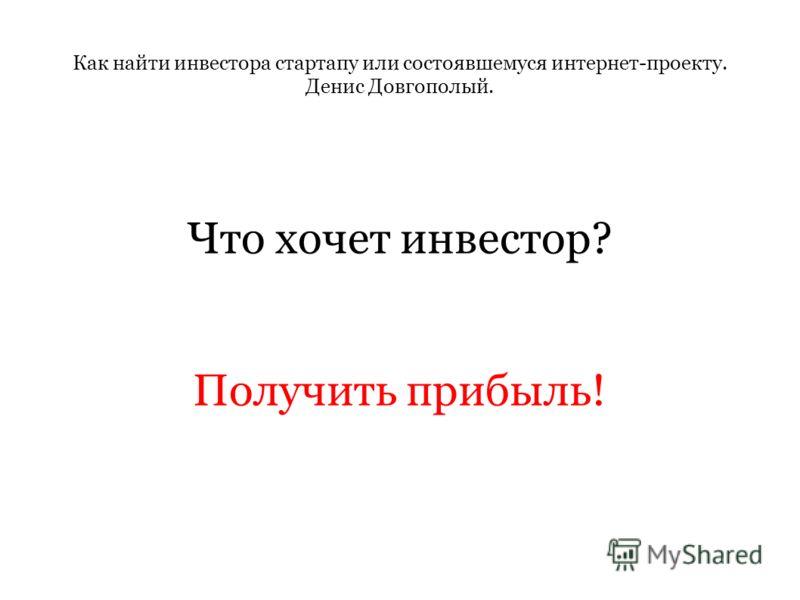 Как найти инвестора стартапу или состоявшемуся интернет-проекту. Денис Довгополый. Что хочет инвестор? Получить прибыль!