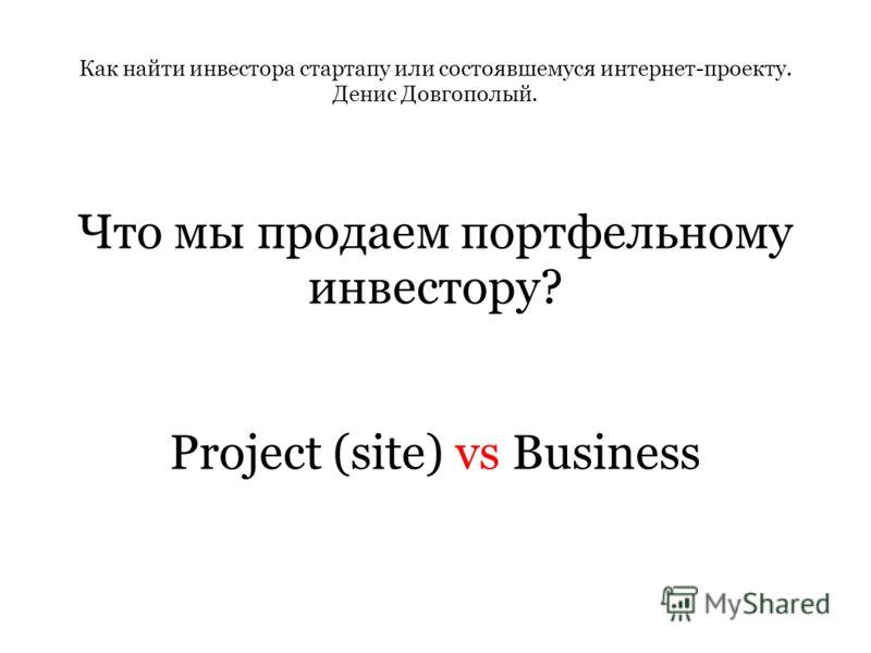 Как найти инвестора стартапу или состоявшемуся интернет-проекту. Денис Довгополый. Что мы продаем портфельному инвестору? Project (site) vs Business