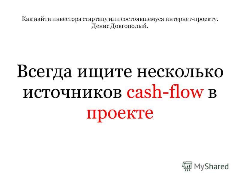 Как найти инвестора стартапу или состоявшемуся интернет-проекту. Денис Довгополый. Всегда ищите несколько источников cash-flow в проекте