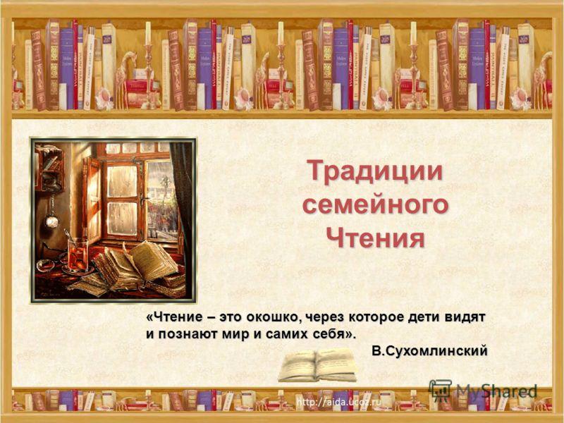 «Чтение – это окошко, через которое дети видят и познают мир и самих себя». В.Сухомлинский ТрадициисемейногоЧтения