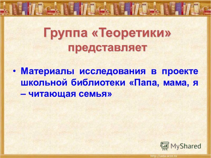 Группа «Теоретики» представляет Материалы исследования в проекте школьной библиотеки «Папа, мама, я – читающая семья»