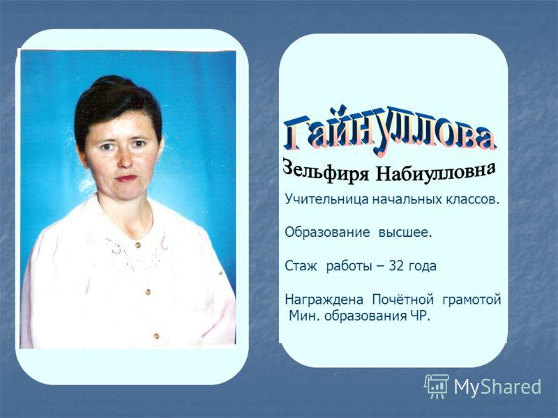 Учительница начальных классов. Образование высшее. Стаж работы – 32 года Награждена Почётной грамотой Мин. образования ЧР.