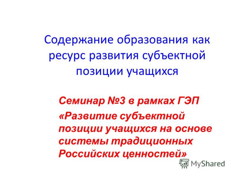 Содержание образования как ресурс развития субъектной позиции учащихся Семинар 3 в рамках ГЭП «Развитие субъектной позиции учащихся на основе системы традиционных Российских ценностей»