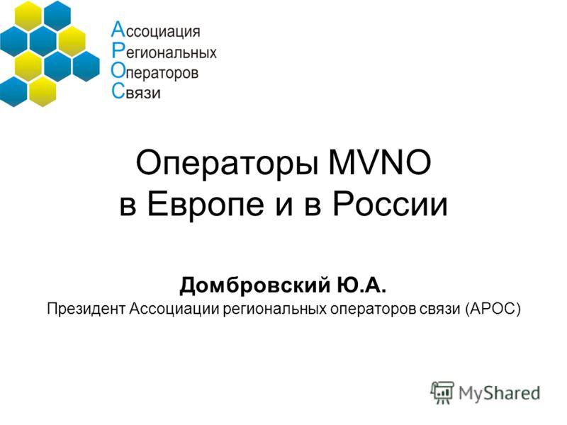 Операторы MVNO в Европе и в России Домбровский Ю.А. Президент Ассоциации региональных операторов связи (АРОС)