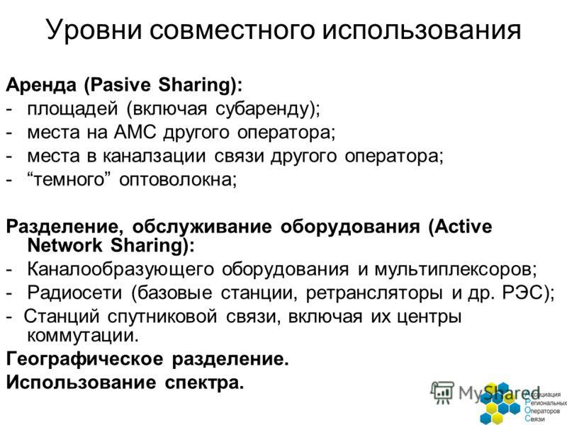 Уровни совместного использования Аренда (Pasive Sharing): -площадей (включая субаренду); -места на АМС другого оператора; -места в каналзации связи другого оператора; -темного оптоволокна; Разделение, обслуживание оборудования (Active Network Sharing