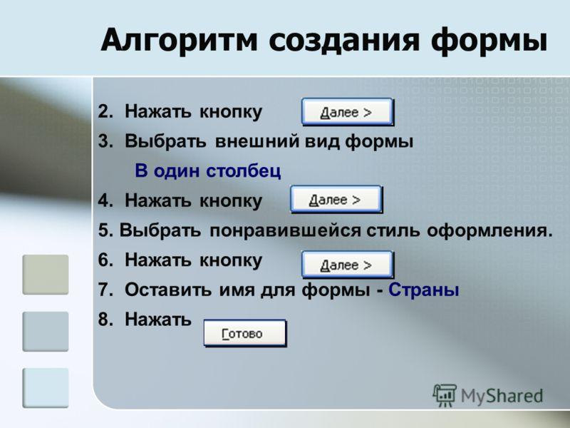 Алгоритм создания формы 2. Нажать кнопку 3. Выбрать внешний вид формы В один столбец 4. Нажать кнопку 5.Выбрать понравившейся стиль оформления. 6. Нажать кнопку 7. Оставить имя для формы - Страны 8. Нажать