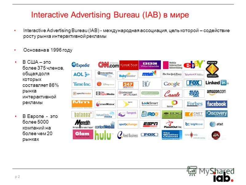 Interactive Advertising Bureau (IAB) в мире Interactive Advertising Bureau (IAB) - международная ассоциация, цель которой – содействие росту рынка интерактивной рекламы Основана в 1996 году p 2 В США – это более 375 членов, общая доля которых составл