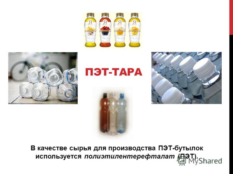 ПЭТ-ТАРА В качестве сырья для производства ПЭТ-бутылок используется полиэтилентерефталат (ПЭТ).