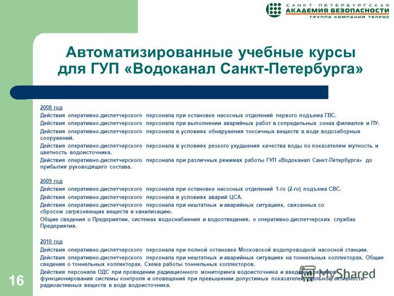 16 Автоматизированные учебные курсы для ГУП «Водоканал Санкт-Петербурга» 2008 год Действия оперативно-диспетчерского персонала при остановке насосных отделений первого подъема ГВС. Действия оперативно-диспетчерского персонала при выполнении аварийных