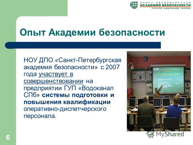 6 Опыт Академии безопасности НОУ ДПО «Санкт-Петербургская академия безопасности» с 2007 года участвует в совершенствовании на предприятии ГУП «Водоканал СПб» системы подготовки и повышения квалификации оперативно-диспетчерского персонала.