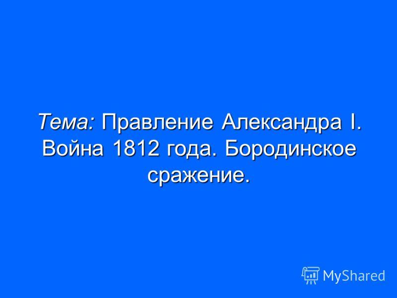 Тема: Правление Александра I. Война 1812 года. Бородинское сражение.